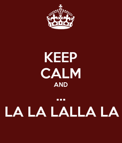 Poster: KEEP CALM AND ... LA LA LALLA LA