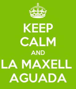 Poster: KEEP CALM AND LA MAXELL  AGUADA
