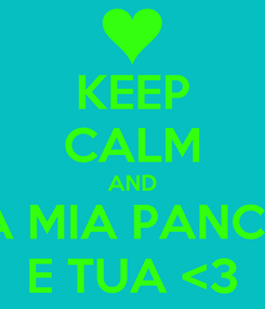 Poster: KEEP CALM AND LA MIA PANCIA E TUA <3