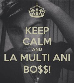 Poster: KEEP CALM AND LA MULTI ANI BO$$!