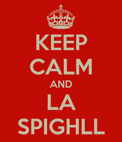 Poster: KEEP CALM AND LA SPIGHLL