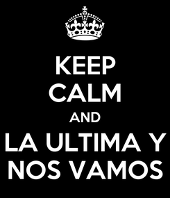 Poster: KEEP CALM AND LA ULTIMA Y NOS VAMOS