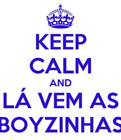 Poster: KEEP CALM AND LÁ VEM AS BOYZINHAS