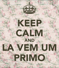 Poster: KEEP CALM AND LA VEM UM PRIMO