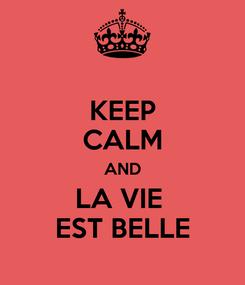 Poster: KEEP CALM AND LA VIE  EST BELLE