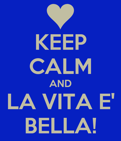 Poster: KEEP CALM AND LA VITA E' BELLA!