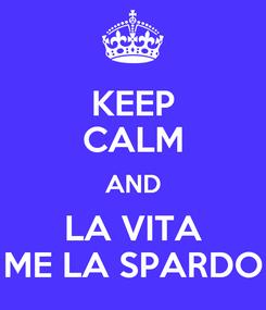 Poster: KEEP CALM AND LA VITA ME LA SPARDO