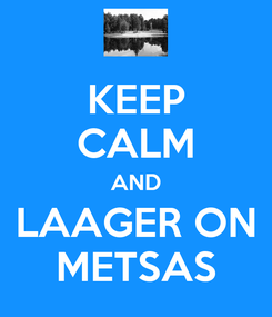 Poster: KEEP CALM AND LAAGER ON METSAS