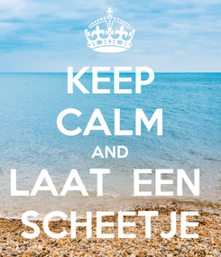 Poster: KEEP CALM AND LAAT  EEN  SCHEETJE