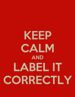 Poster: KEEP CALM AND LABEL IT CORRECTLY