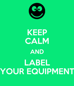 Poster: KEEP CALM AND LABEL YOUR EQUIPMENT