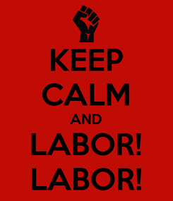 Poster: KEEP CALM AND LABOR! LABOR!