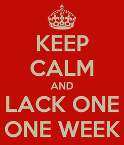 Poster: KEEP CALM AND LACK ONE ONE WEEK