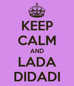 Poster: KEEP CALM AND LADA DIDADI