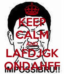 Poster: KEEP CALM AND LAFDJGK ONDAHFF