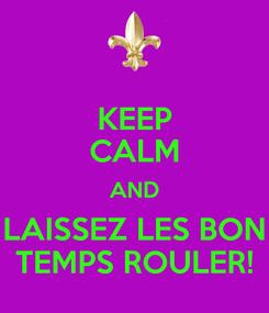 Poster: KEEP CALM AND LAISSEZ LES BON TEMPS ROULER!