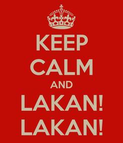 Poster: KEEP CALM AND LAKAN! LAKAN!