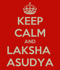 Poster: KEEP CALM AND LAKSHA  ASUDYA
