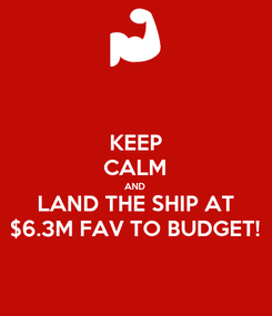 Poster: KEEP CALM AND LAND THE SHIP AT $6.3M FAV TO BUDGET!
