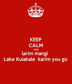 Poster: KEEP CALM AND larim mangi   Lake Kuiakale  karim you go