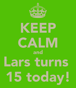 Poster: KEEP CALM and Lars turns  15 today!