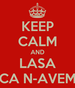Poster: KEEP CALM AND LASA CA N-AVEM