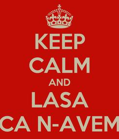 Poster: KEEP CALM AND LASA CA N-AVEM