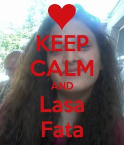 Poster: KEEP CALM AND Lasa Fata