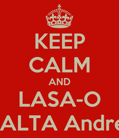 Poster: KEEP CALM AND LASA-O BALTA Andrei