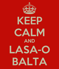 Poster: KEEP CALM AND LASA-O BALTA