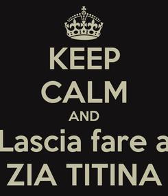 Poster: KEEP CALM AND Lascia fare a ZIA TITINA