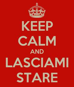 Poster: KEEP CALM AND LASCIAMI STARE