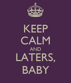 Poster: KEEP CALM AND LATERS, BABY