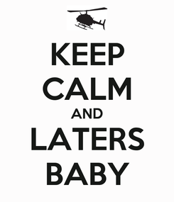 Poster: KEEP CALM AND LATERS BABY