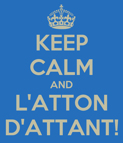 Poster: KEEP CALM AND L'ATTON D'ATTANT!