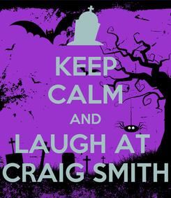 Poster: KEEP CALM AND LAUGH AT  CRAIG SMITH