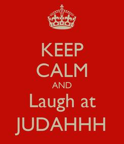 Poster: KEEP CALM AND Laugh at JUDAHHH