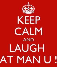 Poster: KEEP CALM AND LAUGH  AT MAN U !
