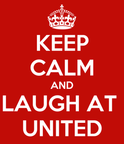 Poster: KEEP CALM AND LAUGH AT  UNITED