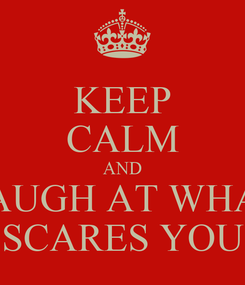 Poster: KEEP CALM AND LAUGH AT WHAT SCARES YOU