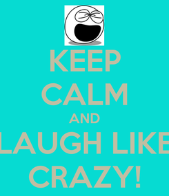 Poster: KEEP CALM AND LAUGH LIKE CRAZY!