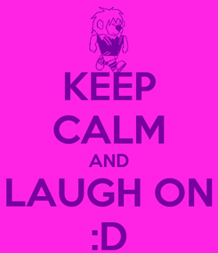 Poster: KEEP CALM AND LAUGH ON :D