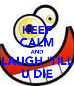 Poster: KEEP CALM AND LAUGH 'TILL U DIE