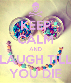 Poster: KEEP CALM AND LAUGH TILL YOU DIE