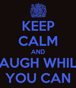 Poster: KEEP CALM AND LAUGH WHILE YOU CAN