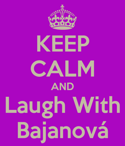 Poster: KEEP CALM AND Laugh With Bajanová