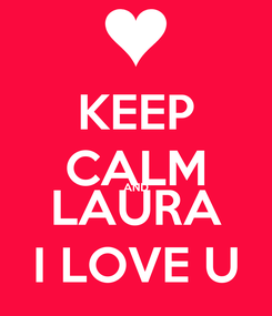Poster: KEEP CALM AND LAURA I LOVE U