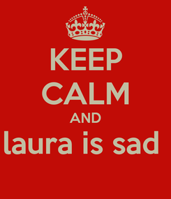 Poster: KEEP CALM AND laura is sad