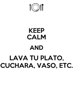 Poster: KEEP CALM AND LAVA TU PLATO, CUCHARA, VASO, ETC.
