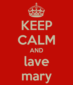 Poster: KEEP CALM AND lave mary